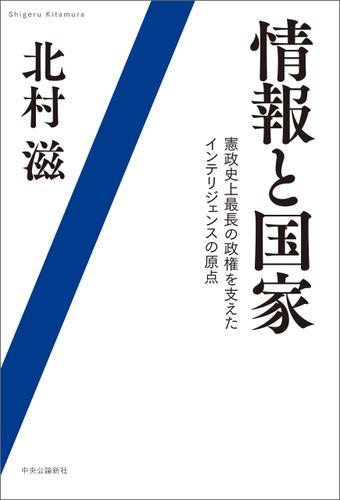 情報と国家 憲政史上最長の政権を支えたインテリジェンスの原点 / 北村滋