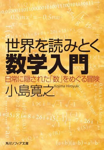 世界を読みとく数学入門 日常に隠された「数」をめぐる冒険 / 小島寛之