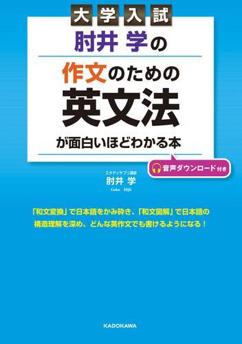 大学入試 肘井学の 作文のための英文法が面白いほどわかる本 音声ダウンロード付き / 肘井学