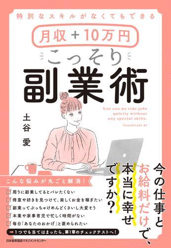 特別なスキルがなくてもできる 月収+10万円 こっそり副業術 / 土谷愛
