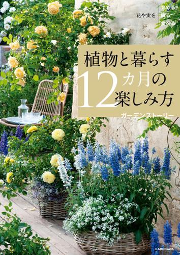 花や実を育てる飾る食べる 植物と暮らす12カ月の楽しみ方 / ガーデンストーリー
