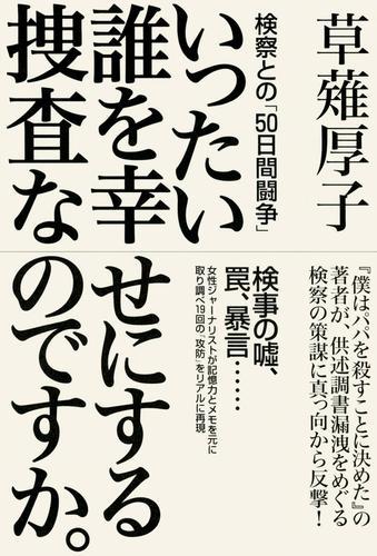 いったい誰を幸せにする捜査なのですか。 検察との「50日間闘争」 / 草薙厚子