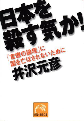 日本を殺す気か! 「官僚の論理」に国を亡ぼされないために / 井沢元彦