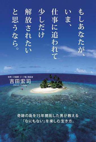 もしあなたが、いま、仕事に追われて少しだけ解放されたいと思うなら。 / 吉田宏司