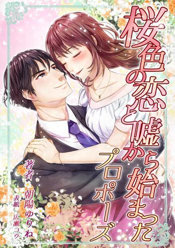 桜色の恋と嘘から始まったプロポーズ / 朝陽ゆりね