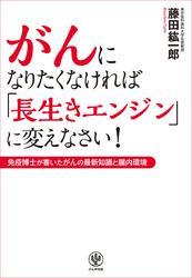 がんになりたくなければ「長生きエンジン」に変えなさい! / 藤田紘一郎