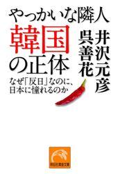 やっかいな隣人 韓国の正体―なぜ「反日」なのに、日本に憧れるのか