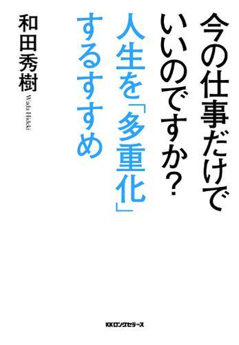 今の仕事だけでいいのですか?人生を「多重化」するすすめ(KKロングセラーズ) / 和田秀樹
