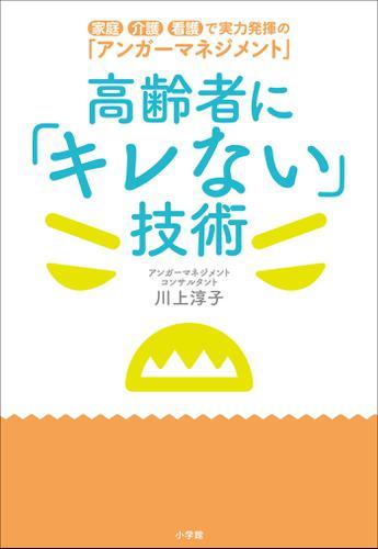 高齢者に「キレない」技術 ~家庭・介護・看護で実力発揮の「アンガーマネジメント」~ / 川上淳子
