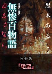 怪談実話 無惨百物語 ゆるさない 分冊版 『絶望』 / 黒木あるじ