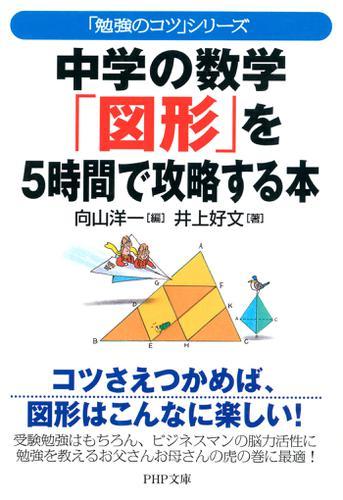 「勉強のコツ」シリーズ 中学の数学「図形」を5時間で攻略する本 / 向山洋一
