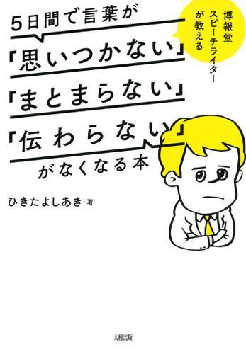 博報堂スピーチライターが教える 5日間で言葉が「思いつかない」「まとまらない」「伝わらない」がなくなる本(大和出版) / ひきたよしあき