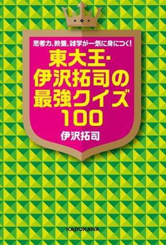 思考力、教養、雑学が一気に身につく! 東大王・伊沢拓司の最強クイズ100 / 伊沢拓司