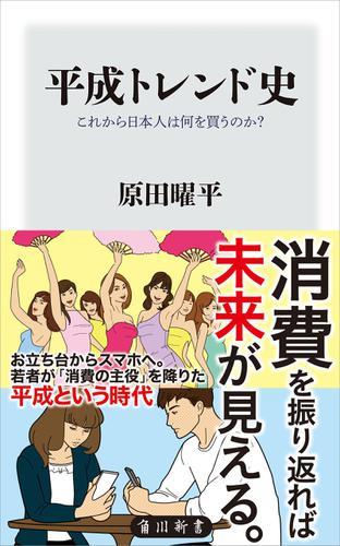 平成トレンド史 これから日本人は何を買うのか? / 原田曜平