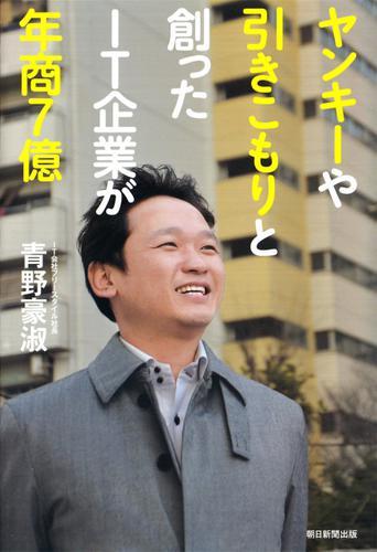 ヤンキーや引きこもりと創ったIT企業が年商7億 / 青野 豪淑