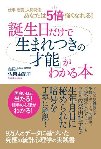 仕事、恋愛、人間関係…あなたは5倍強くなれる! 誕生日だけで「生まれつきの才能」がわかる本 / 佐奈由紀子