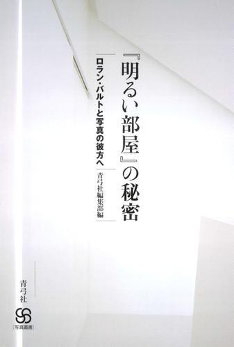『明るい部屋』の秘密 ロラン・バルトと写真の彼方へ / 青弓社編集部