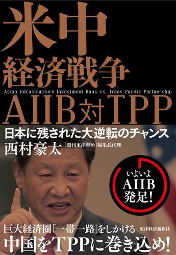 米中経済戦争 AIIB対TPP―日本に残された大逆転のチャンス / 西村豪太