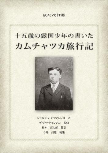 十五歳の露国少年の書いたカムチャツカ旅行記〈復刻改訂版〉 / ジョルジュ・クラマレンコ