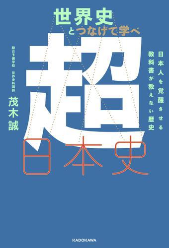 世界史とつなげて学べ 超日本史 日本人を覚醒させる教科書が教えない歴史 / 茂木誠
