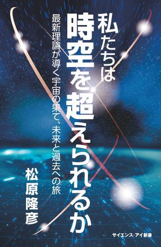 私たちは時空を超えられるか 最新理論が導く宇宙の果て、未来と過去への旅 / 松原隆彦