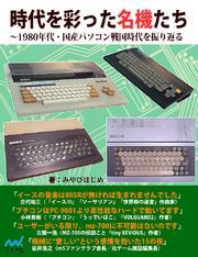 時代を彩った名機たち 1980年代・国産パソコン戦国時代を振り返る / みやびはじめ