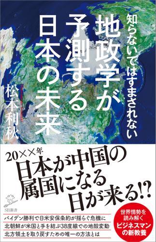 知らないではすまされない地政学が予測する日本の未来 / 松本利秋