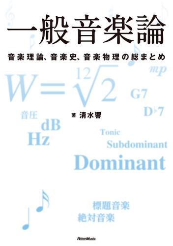 一般音楽論 音楽理論、音楽史、音楽物理の総まとめ / 清水 響