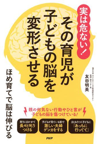 実は危ない! その育児が子どもの脳を変形させる / 友田明美