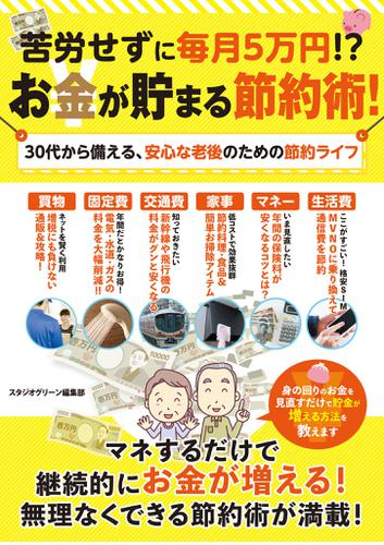苦労せずに毎月5万円!?お金が貯まる節約術!30代から備える、安心な老後のための節約ライフ / スタジオグリーン編集部