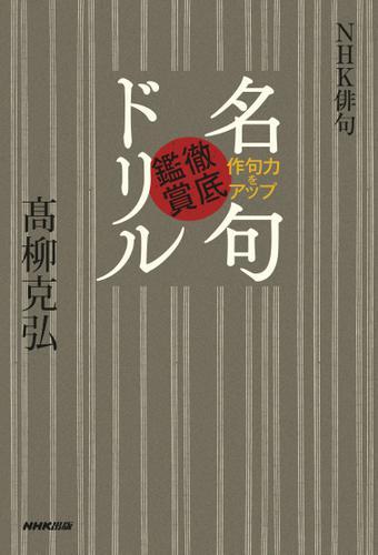 NHK俳句 作句力をアップ 名句徹底鑑賞ドリル / 髙柳克弘