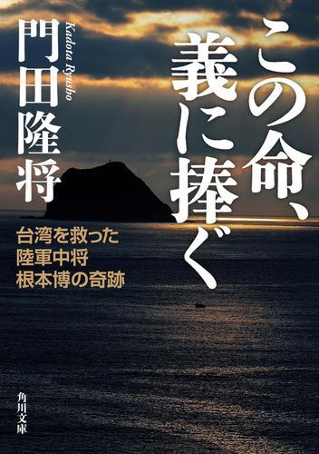 この命、義に捧ぐ 台湾を救った陸軍中将根本博の奇跡 / 門田隆将