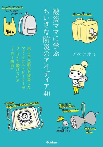 被災ママに学ぶちいさな防災のアイディア40 東日本大震災を被災したママ・イラストレーターが3・11から続けている「1日1防災」 / アベナオミ