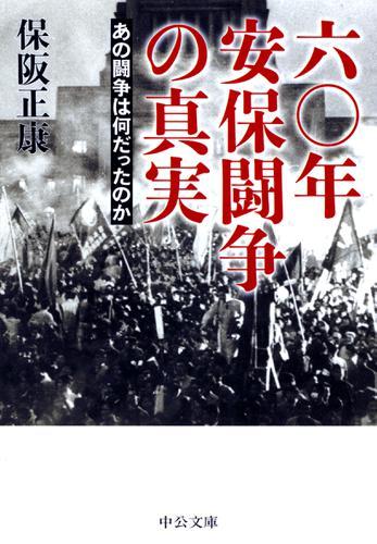 六〇年安保闘争の真実 あの闘争は何だったのか / 保阪正康