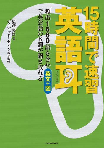 【音声ダウンロード付き】15時間で速習 英語耳 頻出1660語を含む英文+図で英会話の8割が聞き取れる / 松澤喜好