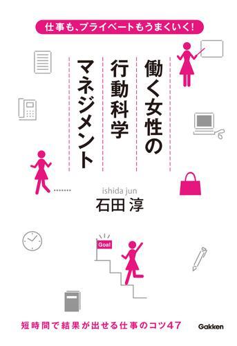 仕事も、プライベートもうまくいく! 働く女性の行動科学マネジメント / 石田淳