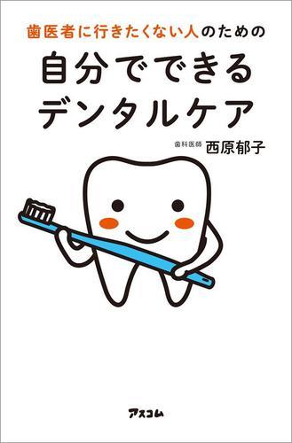歯医者に行きたくない人のための自分でできるデンタルケア / 西原郁子