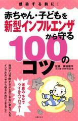 感染する前に! 赤ちゃん・子どもを新型インフルエンザから守る100のコツ / 横田俊平