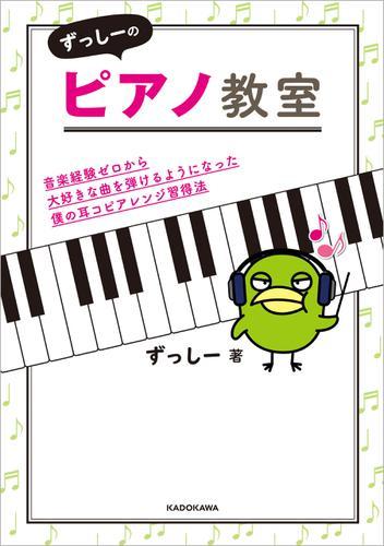 ずっしーのピアノ教室 音楽経験ゼロから大好きな曲を弾けるようになった僕の耳コピアレンジ習得法 / ずっしー
