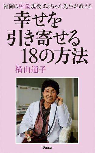 福岡の94歳 現役ばあちゃん先生が教える 幸せを引き寄せる18の方法 / 横山通子