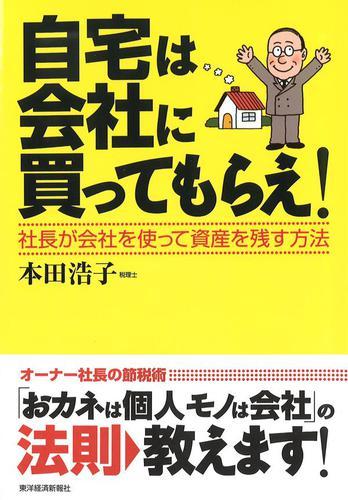 自宅は会社に買ってもらえ!―社長が会社を使って資産を残す方法 / 本田浩子