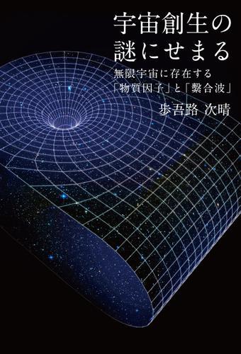 宇宙創生の謎にせまる 無限宇宙に存在する「物質因子」と「繋合波」 / 歩吾路次晴