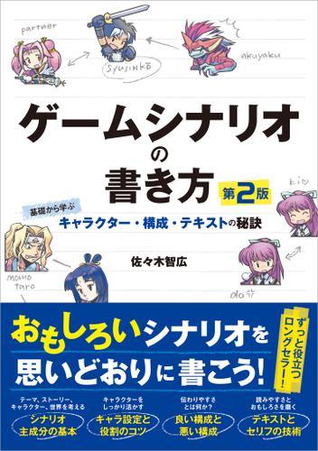 ゲームシナリオの書き方 第2版 基礎から学ぶキャラクター・構成・テキストの秘訣 / 佐々木智広