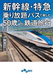 新幹線・特急乗り放題パスで楽しむ50歳からの鉄道旅行 / 小林克己