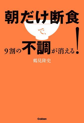 朝だけ断食で、9割の不調が消える! / 鶴見隆史