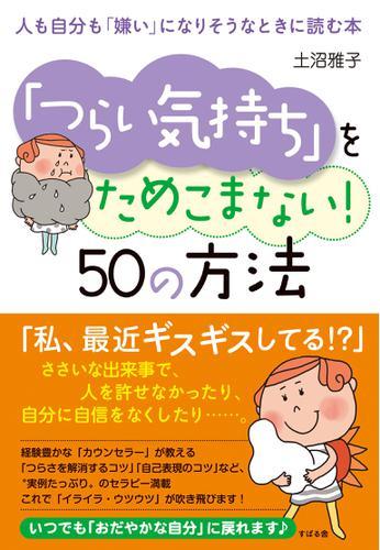 「つらい気持ち」をためこまない! 50の方法 人も自分も「嫌い」になりそうなときに読む本 / 土沼雅子