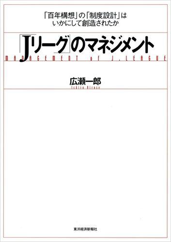 「Jリーグ」のマネジメント―「百年構想」の「制度設計」はいかにして創造されたか / 広瀬一郎
