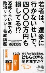 若者は、選挙に行かないせいで、四〇〇〇万円も損してる!? 35歳くらいまでの政治リテラシー養成講座 / 森川友義