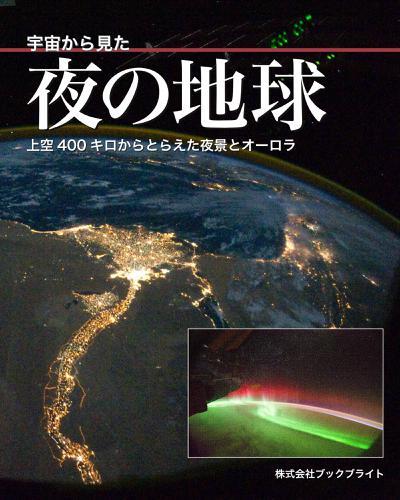 宇宙から見た夜の地球 上空400キロからとらえた夜景とオーロラ / 岡本典明