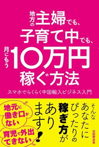 地方の主婦でも、子育て中でも、月にもう10万円稼ぐ方法 スマホでらくらく中国輸入ビジネス入門 / 山田野武男